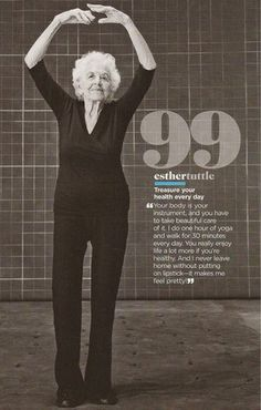 I hope I am like Esther!    Ms. Esther Tuttle (shown above) who is 99 years-young and keeps herself in top shape with an hour of yoga and a 30 minute walk every day.