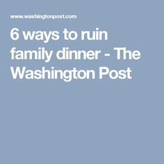 6 ways to ruin family dinner - The Washington Post