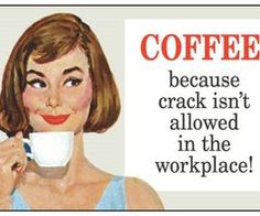 Coffee beats crack any day!