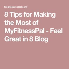 8 Tips for Making the Most of MyFitnessPal - Feel Great in 8 Blog