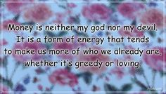 """""""Money is neither my god nor my devil. It is a form of energy that tends to make us more of who we already are, whether it's greedy or loving."""" – Dan Millman #aylake #happiness #quotes #happinessquotes Money And Happiness, Happiness Quotes, Happy Quotes, Dan Millman, Devil, Bring It On, Things To Come, God, Dios"""