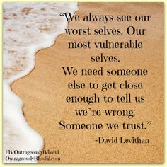 """""""We always see our worst selves. Our most vulnerable selves. We need someone else to get close enough to tell us we're wrong. Someone we trust."""" ~David Levithan"""