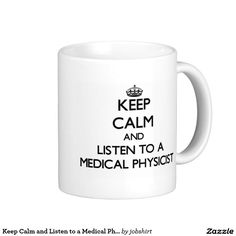 Keep Calm and Listen to a Medical Physicist Classic White Coffee Mug