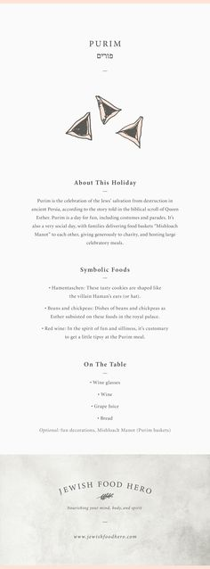 Here are the facts at a glance for Purim, along with the related traditional and symbolic Jewish food and meal components. Think of it as gathering the props to set the stage for a meaningful holiday event infused with your own creativity and personal touches. jewishfoodhero.com Purim. Jewish Holiday Inspiration