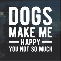 Dogs Make Me happy You not so much decal sticker – Custom Sticker Shop Dog Lover Quotes, Dog Lovers, Life Quotes, Funny Quotes, I Love Dogs, Puppy Love, Cute Dogs, Awesome Dogs, Funny Animals