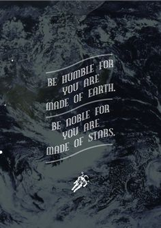 Be humble for you are made of earth.Be noble for you are made of stars.
