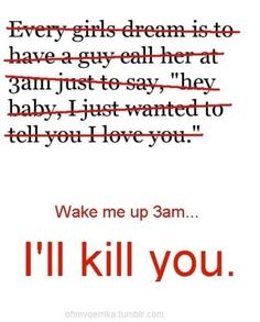 This is also true. I don't care what you wanted to tell me. If you really loved me (which for you will be unrequited love >:]), you would tell me in the afternoon. When I know I'm awake!