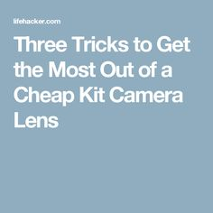 Three Tricks to Get the Most Out of a Cheap Kit Camera Lens