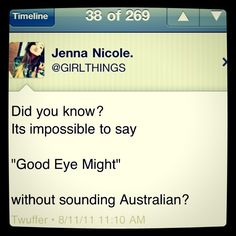 Good Eye Might... I may or may not have tried several times to not sound australian, but it just doesn't work.