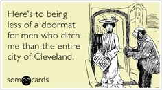Here's to being less of a doormat for men who ditch me than the entire city of Cleveland.
