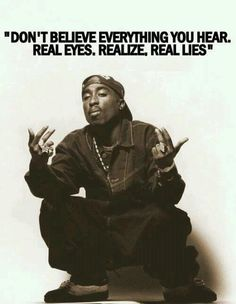 Don't believe everything you hear. Real eyes. Realize, real lies. - Tupac