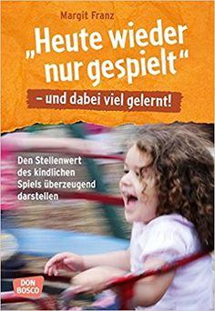 Heute wieder nur gespielt - und dabei viel gelernt: Den Stellenwert des kindlichen Spiels überzeugend dartsellen: Amazon.de: Margit Franz: Bücher