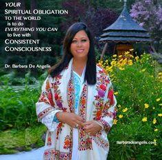 Your spiritual obligation to the world is to raise the vibration of your consciousness. The more conscious you are, the less trouble you'll get into, and the more you'll contribute to the upliftment of everyone around you.   I'd love to offer you instant inspiration today--Click to order my new book SOUL SHIFTS: http://barbaradeangelis.com/soul-shifts/