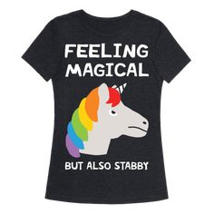 Feeling Magical But Also Stabby - Show off your love of unicorns and magic with this super cute and adorable, unicorn inspired, magical yet violent creature shirt! Let the world know the truth about unicorns; they are beautiful and magical but also dangerous!