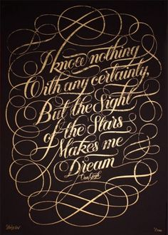 I know nothing with any certainty, but the sight of the stars makes me dream. -Vincent Van Gogh