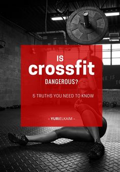Is CrossFit dangerous? Check out these 5 truths you need to know before tryingthis popular and intense form of workout. | Yuri Elkaim