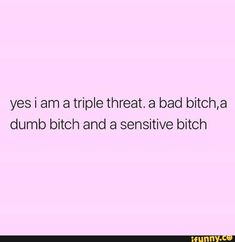 Yes i am a triple threat. a bad bitch,a dumb bitch and a sensitive bitch - iFunny :) Bad Girl Quotes, Real Quotes, Fact Quotes, Dumb Quotes, All Cheerleaders Die, Boss Bitch Quotes, Baddie Quotes, Queen Quotes, Pretty Words