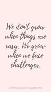 We don't grow when things are easy. We grow when we face challenges Inspirational Quote about Life