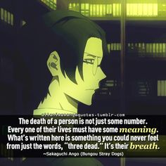 "The death of a person is not just some number. Everyone of their lives must have some meaning. What's written here is something you could never feel from just the words, ""three dead."" It's their breath. ~Sakaguchi Ango (Bungou Stray Dogs)"