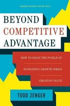 Beyond competitive advantage : how to solve the puzzle of sustaining growth while creating value / Zenger Todd R.