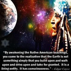 """By awakening the Native American teachings, you come to the realization that the Earth is not something simply that you build upon and walk upon and drive upon and take for granted. It is a living entity. It has consciousness."" ~ Edgar Cayce"