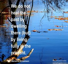 We do not heal the past by living there...