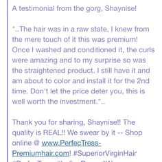 "A testimonial from the gorg, Shaynise!   ""..The hair was in a raw state, I knew from the mere touch of it this was premium! Once I washed and conditioned it, the curls were amazing and to my surprise so was the straightened product. I still have it and am about to color and install it for the 2nd time. Don't let the price deter you, this is well worth the investment.""..  Thank you for sharing, Shaynise!! The quality is REAL!! We swear by it -- Shop online @ www.PerfecTress-Premiumhair.com…"
