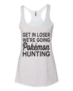 ae6ddda33 Pokemon Go 90's Kid Mean Girls Get In Loser We're Going Pokemon Hunting  Women's Triblend Racerback Tank Top