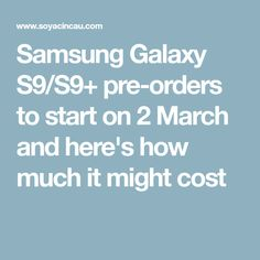 Samsung Galaxy S9/S9+ pre-orders to start on 2 March and here's how much it might cost Samsung Galaxy S9, Android, March, Mars