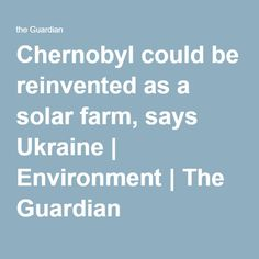Chernobyl could be reinvented as a solar farm, says Ukraine | Environment | The Guardian