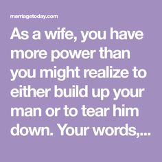 As a wife, you have more power than you might realize to either build up your man or to tear him down. Your words, your actions and even your tone can bring out the very best in him.
