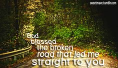 God blessed the broken road that led me straight to you.