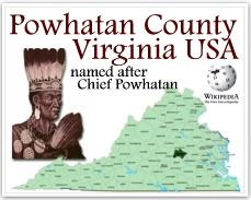 In VA there are 7 counties with Indian names but Powhatan County is the only one named after a chief. The James River forms its northern border and the Appomattox River is on the south side. The county is named for the paramount chief of the powerful confederacy of tribes of Algonquian-speaking Native Americans in the Tidewater in 1607, when the British settled at Jamestown.