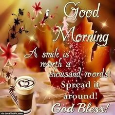 I love when I'm out and about and you see people. you look at them and they look at you. Each of you greet each other with.GOOD MORNING
