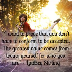 """I want to prove that you don't have to conform to be accepted. The greatest value comes from loving yourself for who you are"" - Lindsey Stirling . Great Quotes, Quotes To Live By, Life Quotes, Inspirational Quotes, Lindsey Stirling, Lyric Quotes, Lyrics, Best Violinist, Thing 1"