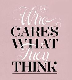 who cares what they think? yeah, i really don't. who cares what God thinks? yes, absolutely! always!!