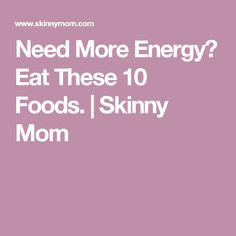 Need More Energy? Eat These 10 Foods. | Skinny Mom