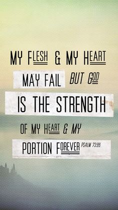 Psalm 73:26 (NIV) > My flesh and my heart may fail, but God is the strength of my heart and my portion forever.