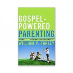 Gospel Powered Parenting --Book by William P. Farley http://familyfortress.org/product/gospel-powered-parenting/