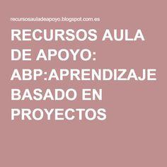 RECURSOS AULA DE APOYO: ABP:APRENDIZAJE BASADO EN PROYECTOS