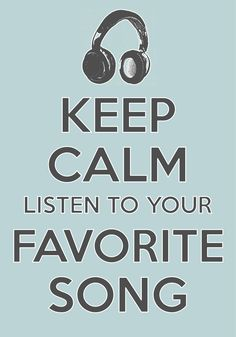 Keep Calm Listen To Your Favorite Song