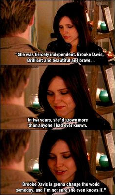 'She was fiercely independent. Brooke Davis. Brilliant, and beautiful, and brave. In two years, she had grown more than anyone I had ever known. Brooke Davis is going to change the world someday. And I'm not sure she even knows it.'