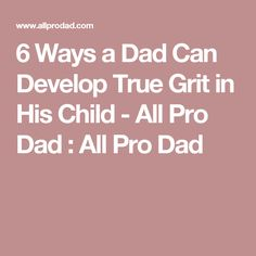 6 Ways a Dad Can Develop True Grit in His Child - All Pro Dad : All Pro Dad