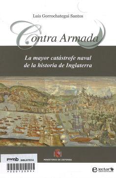 Contra Armada : la mayor catástrofe naval de la historia de Inglaterra / Luis Gorrochategui Santos