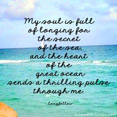 Longfellow: My soul is full of longing for the secret of the sea, and the heart of the great ocean sends a thrilling pulse through me. Sea Quotes, Life Quotes, Crush Quotes, Relationship Quotes, I Love The Beach, Just Dream, Beach Signs, My Happy Place, Travel Quotes