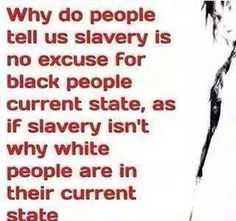 Remnants of slavery.....WTF......why do you think all white people are in a great state?????