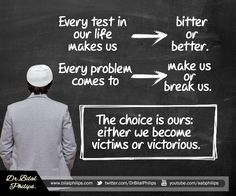 Every test in our life makes us bitter or better, every problem comes to break us or make us. The choice is ours whether we become VICTIM or VICTOR.
