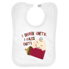 Awwwwww....I drink until I pass out! ADORABLE bib :)