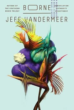 Borne by Jeff VanderMeer | 31 Incredible New Books You Need To Read This Spring