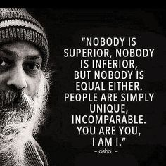 TOP PEOPLE quotes and sayings by famous authors like Osho [Chandra Mohan Jain] : Nobody is superior, nobody is inferior, but nobody is equal either. People are simply unique, uncomparable. Osho Quotes On Life, Dream Quotes, Motivational Quotes For Life, Inspiring Quotes About Life, Wisdom Quotes, Relationship Quotes, Inspirational Quotes, Unique Quotes, Sucess Quotes